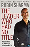 Sharma, Robin S.: Leader Who Had No Title: A Modern Fable on Real Success in Business and in Life