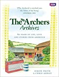 Arnot, Chris: The Archers Archives: 60 Years of Life, Love and Stories from Ambridge