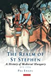 Engal, Pal: Realm of St Stephen: A History of Medieval Hungary, 895-1526