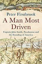 A Man Most Driven: Captain John Smith,…