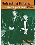 Fowler, Jim: Unleashing Britain: Theatre Gets Real, 1955-64