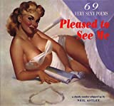 Neil Astley: Pleased to See Me: 69 Very Sexy Poems