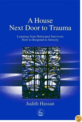 TA House Next Door to Trauma: Learning from Holocaust Survivors How to Respond to Atrocity