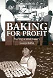 Bathie, George: Baking for Profit: Starting a Small Bakery