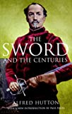 Hutton, Alfred, F.S.A.: The Sword and the Centuries: Or Old Sword Days and Old Sword Ways