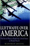 Manfred Griehl: Luftwaffe over America: The Secret Plans to Bomb the United States in World War II