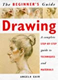 Gair, Angela: The Beginner&#39;s Guide Drawing: A Complete Step-By-Step Guide to Techniques and Materials