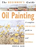 Gair, Angela: The Beginner&#39;s Guide Oil Painting: A Complete Step-By-Step Guide to Techniques and Materials