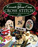 Watts, Shirley: Create Your Own Cross Stitch : How to Turn Your Design Ideas into Reality