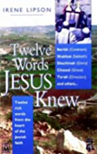 Twelve Words Jesus Knew by Irene Lipson