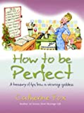 Fox, Catherine: How to Be Perfect: A Treasury of Tips from the Vicarage Goddess