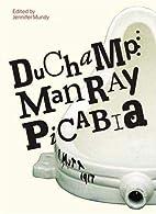 Duchamp, Man Ray, Picabia by Jennifer Mundy