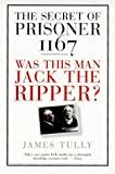 Tully, James: The Secret of Prisoner 1167: Was This Man Jack the Ripper? (True Stories)