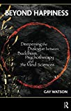 Watson, Gay: Beyond Happiness: Deepening the Dialogue Between Buddhism, Psychotherapy and the Mind Sciences