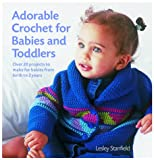 Lesley Stanfield: Adorable Crochet for Babies and Toddlers: 22 Projects to Make for Babies from Birth to Two Years