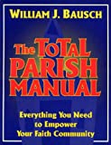 Bausch, William J.: The Total Parish Manual: Everything You Need to Empower Your Faith Community