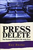 Burke, Ray: Press Delete: the Decline and Fall of The Irish Press