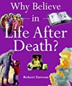 Why Believe in Life After Death by Robert…