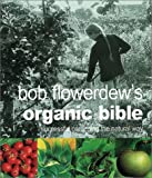 Flowerdew, Bob: Bob Flowerdew's Organic Bible: Successful Gardening the Natural Way  Everything You Need to Know to Create Your Won Paradise of Flowers, Fruits and Vegetables, Thronging With wildl