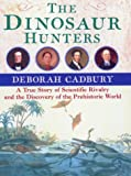 Cadbury, Deborah: The Dinosaur Hunters: A Story of Scientific Rivalry and the Discovery of the Prehistoric World