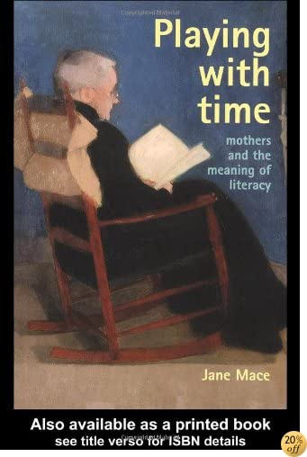 Playing With Time: Mothers And The Meaning Of Literacy (Gender & Society: Feminism Perspectives)