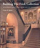 Bailey, Colin B.: Building the Frick Collection : An introduction to the House and Its Collections