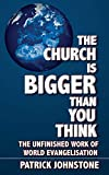 Patrick Johnstone: The Church Is Bigger Than You Think: The Unfinished Work of World Evangelism