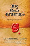 Bentley-Taylor, David: My Dear Erasmus: The Forgotten Reformer