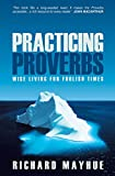 Mayhue, Richard: Practicing Proverbs: Wise Living For Foolish Times