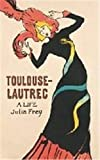Frey, Julia: Toulouse-Lautrec: A Life