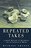 Chanan, Michael: Repeated Takes: A Short History of Recording and Its Effects on Music