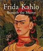 Frida Kahlo: beneath the Mirror by Gerry…