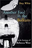 White, Tony: Another Fool in the Balkans: In the Footsteps of Rebecca West
