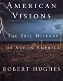 Hughes, Robert: American Visions: The Epic History of Art in America
