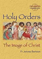 Holy Orders: The Image of Christ by Jerome…
