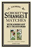 Ward, Andrew: Cricket&#39;s Strangest Matches: Extraordinary but True Stories from 150 Years of Cricket