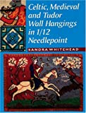 Whitehead, Sandra: Celtic, Medieval and Tudor Wall Hangings in 1/12 Needlepoint