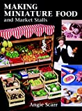 Scarr, Angie: Making Miniature Food and Market Stalls