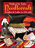 Whitehead, Sandra: Medieval and Tudor Needlecraft: Knights and Ladies in 1/12 Scale