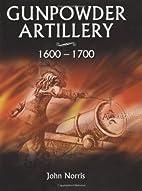 Gunpowder Artillery 1600-1700 by John Norris