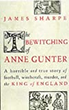 Sharpe, James: The Bewitching of Anne Gunter : A Horrible and True Story of Football, Witchcraft, Murder, and the King of England