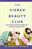 Herron, Elizabeth: The Fierce Beauty Club: Girlfriends Discovering Power and Celebrating Body and Soul