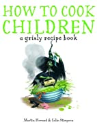How to Cook Children: A Grisly Recipe Book…