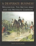 Ian Fletcher: A Desperate Business: Wellington, the British Army and the Waterloo Campaign