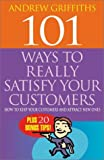 Griffiths, Andrew: 101 Ways to Really Satisfy Your Customers: How to Keep Your Customers and Attract New Ones