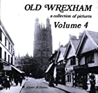 Old Wrexham: v. 4: A Collection of Pictures…