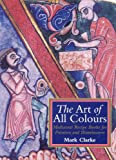 Clarke, Mark: The Art of All Colours: Mediaeval Recipe Books for Painters and Illuminators