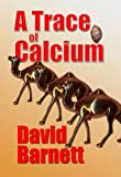 Barnett, David: A Trace of Calcium: A Murder Mystery / Action Thriller Set in the UK and the Island of Masirah
