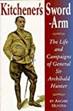 Hunter, Archie: Kitchener&#39;s Sword-Arm: The Life and Campaigns of General Sir Archibald Hunter, G.C.B., G.C.V.O., D.S.O.
