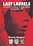 Gunter, Georg: Last Laurels: The German Defence of Upper Silesia, January-May 1945